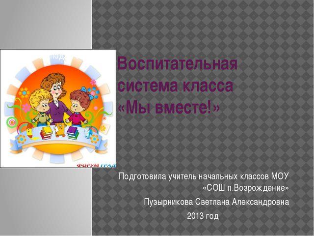 Воспитательная система класса «Мы вместе!» Подготовила учитель начальных клас...