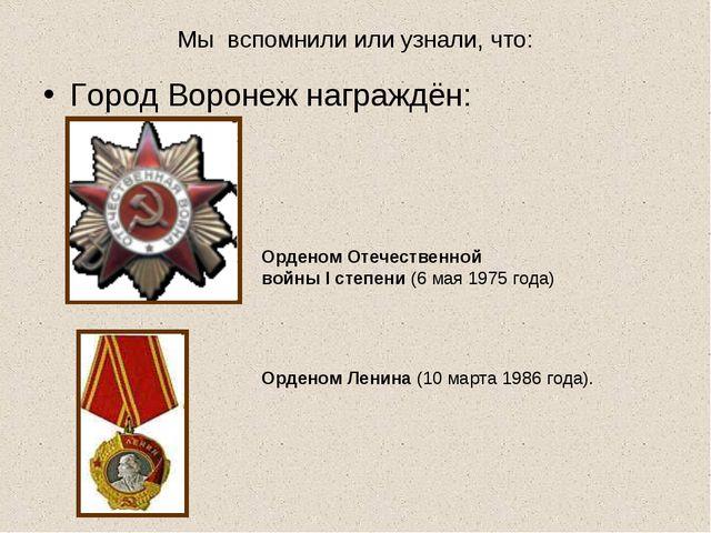 Мы вспомнили или узнали, что: Город Воронеж награждён: Орденом Отечественной...