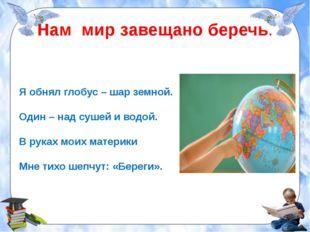 Нам мир завещано беречь. Я обнял глобус – шар земной. Один – над сушей и водо