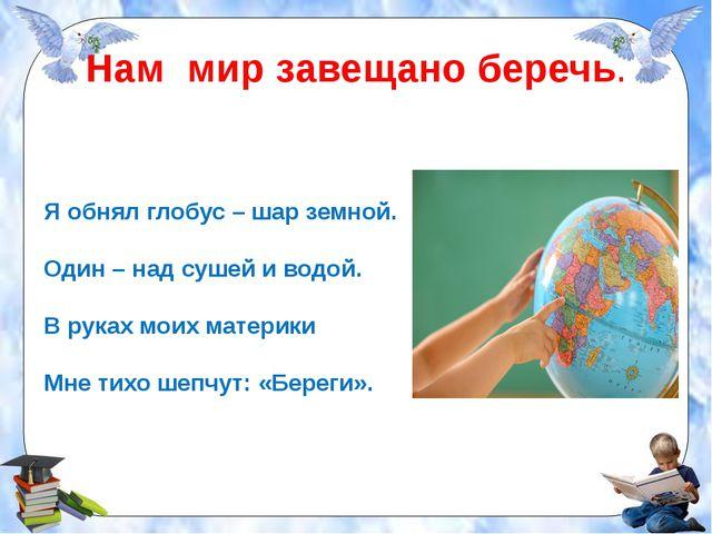 Нам мир завещано беречь. Я обнял глобус – шар земной. Один – над сушей и водо...