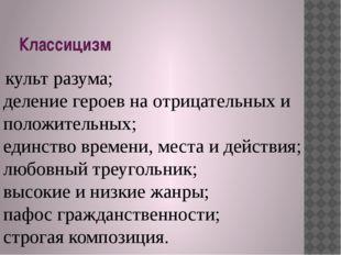 Классицизм культ разума; деление героев на отрицательных и положительных; еди