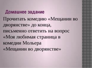 Домашнее задание Прочитать комедию «Мещанин во дворянстве» до конца, письменн