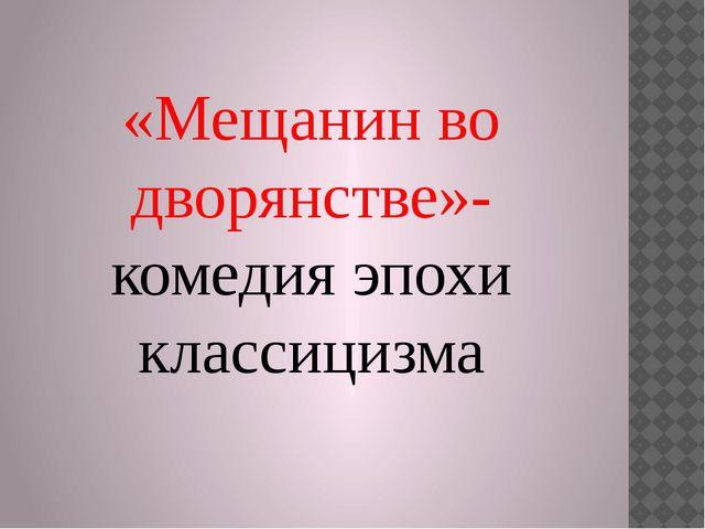 «Мещанин во дворянстве»- комедия эпохи классицизма