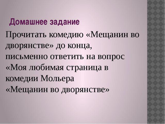 Домашнее задание Прочитать комедию «Мещанин во дворянстве» до конца, письменн...