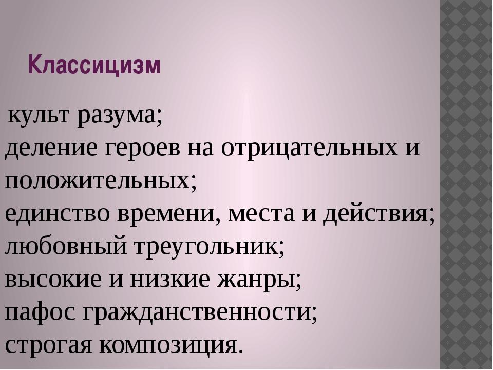 Классицизм культ разума; деление героев на отрицательных и положительных; еди...