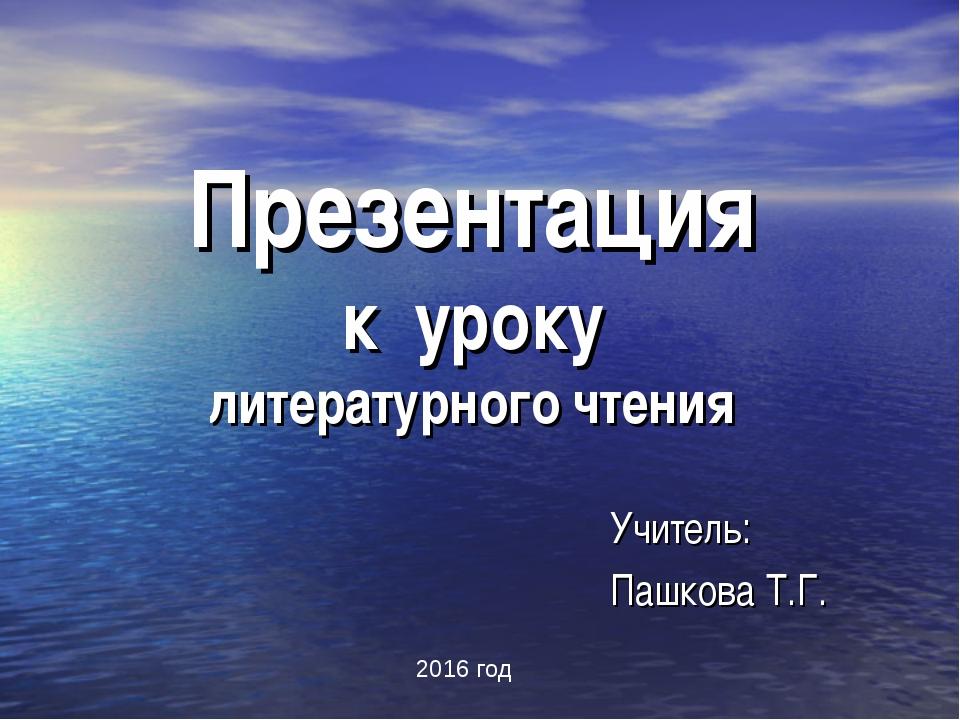 Презентация к уроку литературного чтения Учитель: Пашкова Т.Г. 2016 год