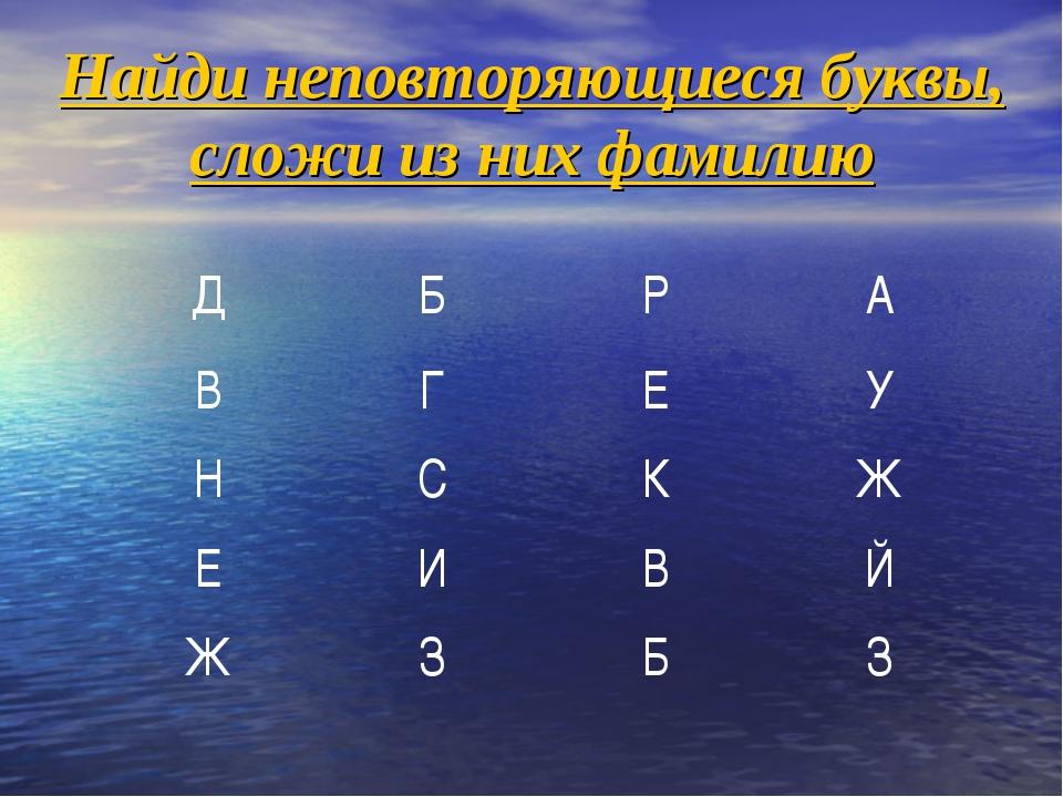 Найди неповторяющиеся буквы, сложи из них фамилию ДБРА ВГЕУ НСКЖ ЕИ...