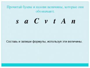 Прочитай буквы и назови величины, которые они обозначают. s a C v t A n Соста