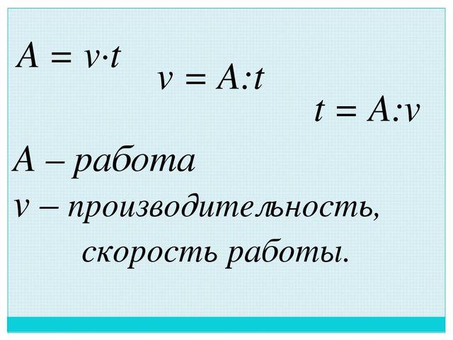 A = v∙t v = A:t t = A:v A – работа v – производительность, скорость работы.