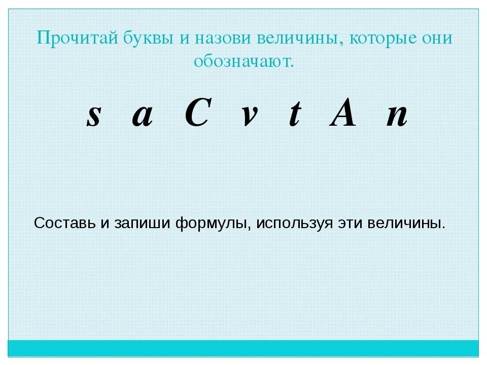 Прочитай буквы и назови величины, которые они обозначают. s a C v t A n Соста...