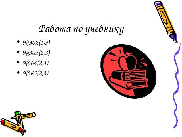 Работа по учебнику. № 362(1,3) № 363(2,3) №364(2,4) №365(2,3)