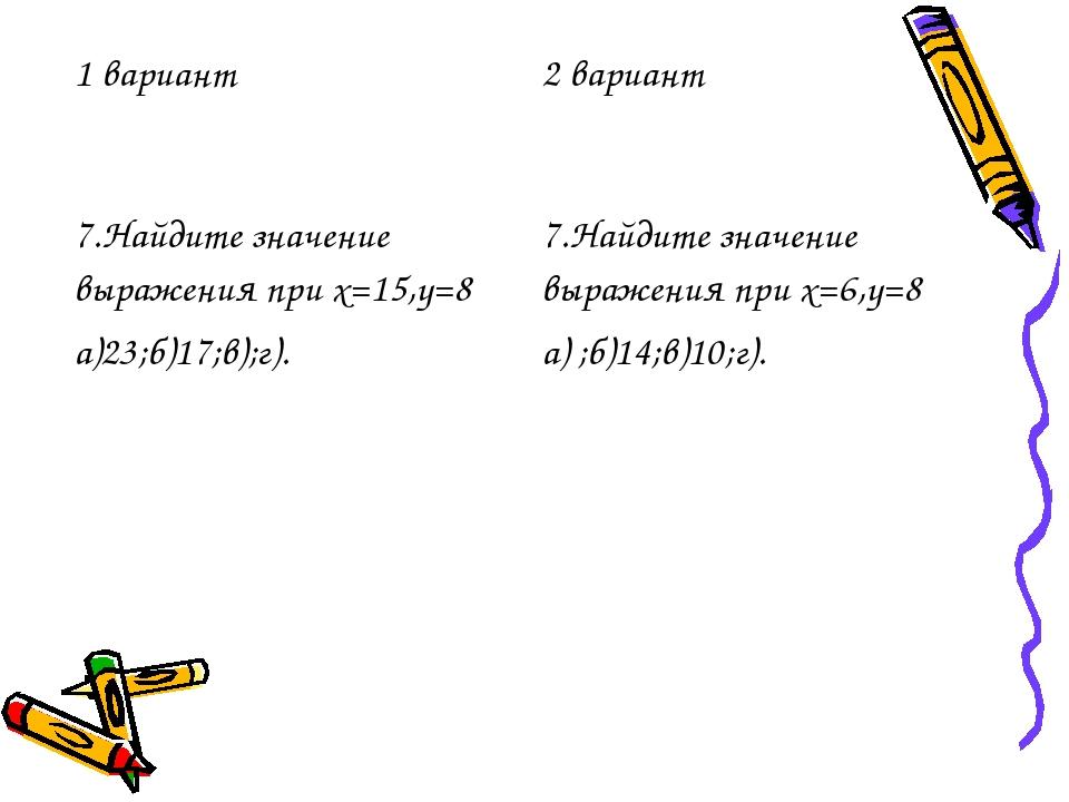1 вариант2 вариант 7.Найдите значение выражения при х=15,у=8 а)23;б)17;в);г)...