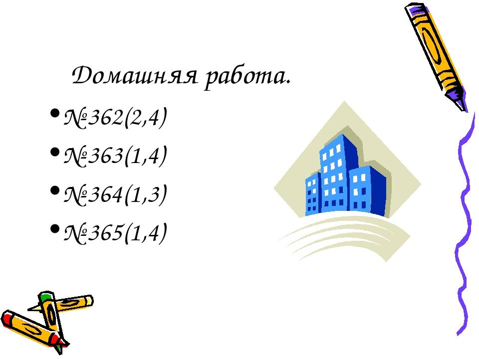 Домашняя работа. № 362(2,4) № 363(1,4) № 364(1,3) № 365(1,4)