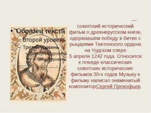 Алекса́ндр Не́вский»— советский исторический фильм о древнерусском князе, од