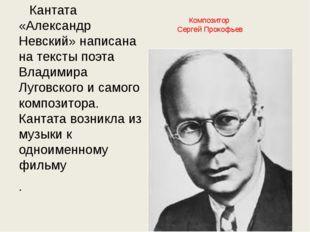 Композитор Сергей Прокофьев Кантата «Александр Невский» написана на тексты п