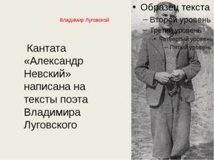 Владимир Луговской Кантата «Александр Невский» написана на тексты поэта Влади