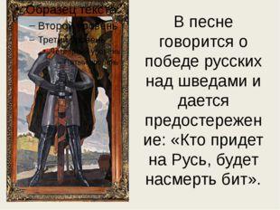 В песне говорится о победе русских над шведами и дается предостережение: «Кто