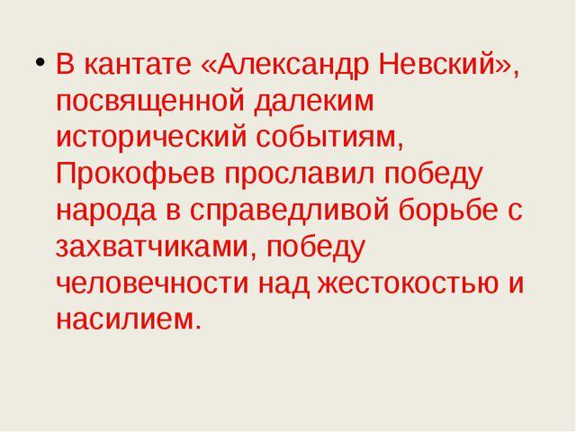 В кантате «Александр Невский», посвященной далеким исторический событиям, Пр...