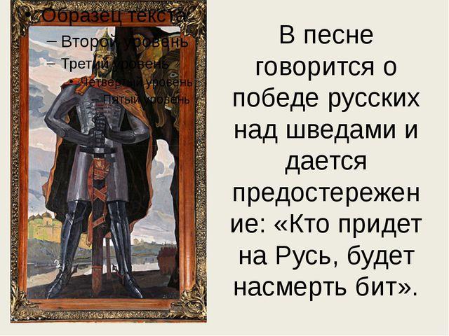 В песне говорится о победе русских над шведами и дается предостережение: «Кто...