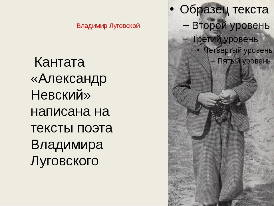 Владимир Луговской Кантата «Александр Невский» написана на тексты поэта Влади...