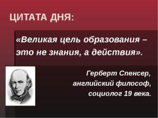 ЦИТАТА ДНЯ: «Великая цель образования – это не знания, а действия». Герберт С