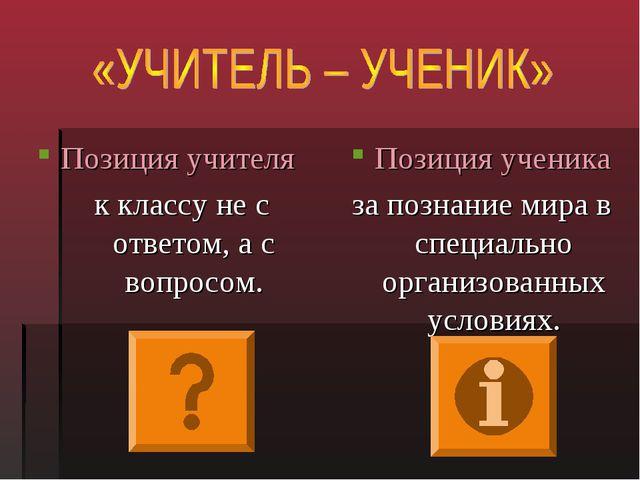 Позиция учителя к классу не с ответом, а с вопросом. Позиция ученика за позна...
