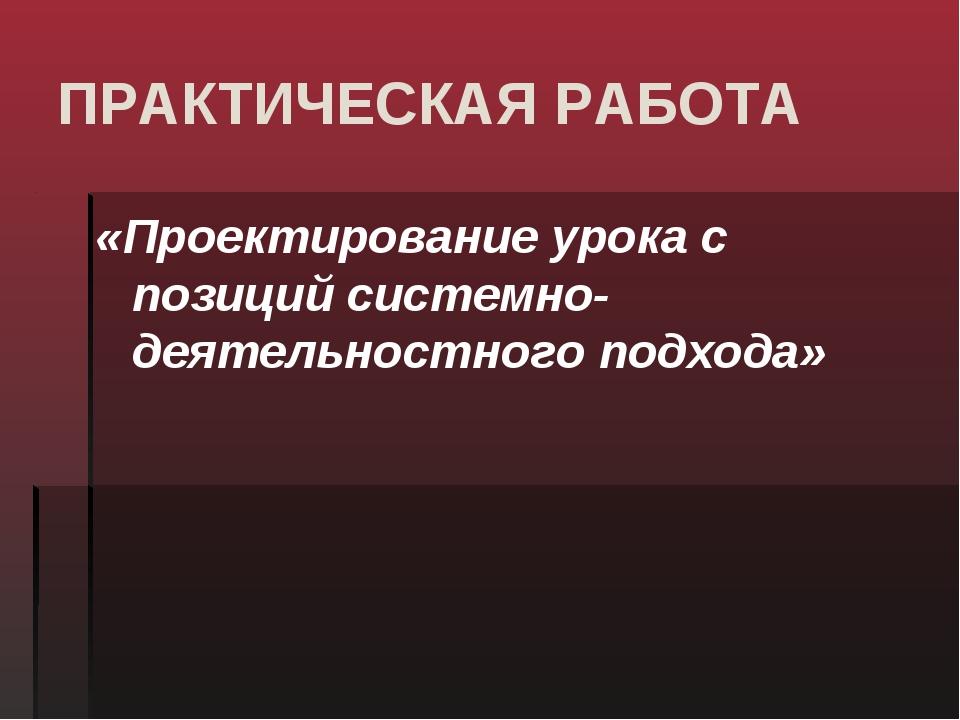 ПРАКТИЧЕСКАЯ РАБОТА «Проектирование урока с позиций системно-деятельностного...