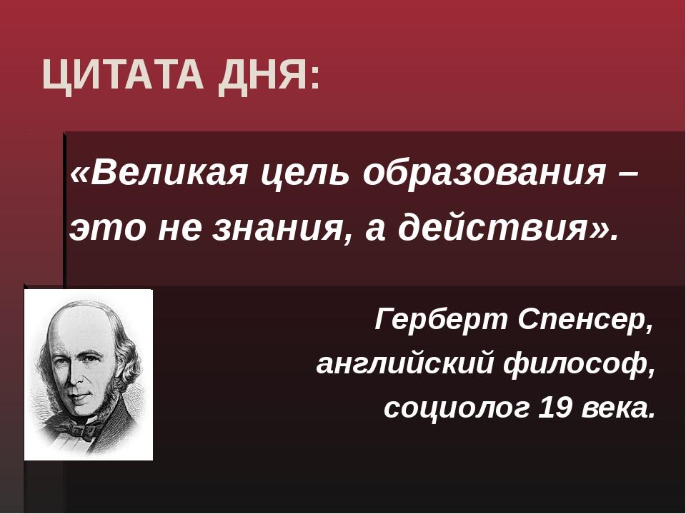 ЦИТАТА ДНЯ: «Великая цель образования – это не знания, а действия». Герберт С...
