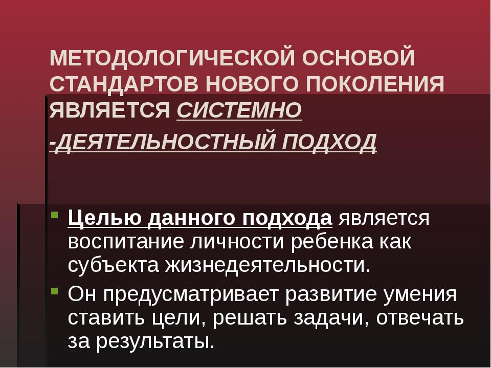 МЕТОДОЛОГИЧЕСКОЙ ОСНОВОЙ СТАНДАРТОВ НОВОГО ПОКОЛЕНИЯ ЯВЛЯЕТСЯ СИСТЕМНО -ДЕЯТЕ...