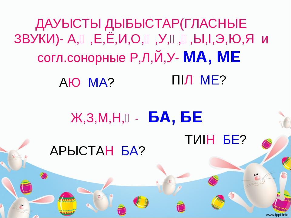 ДАУЫСТЫ ДЫБЫСТАР(ГЛАСНЫЕ ЗВУКИ)- А,Ә,Е,Ё,И,О,Ө,У,Ұ,Ү,Ы,І,Э,Ю,Я и согл.сонорны...