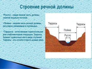 Русло - самая низкая часть долины, занятая водным потоком. Пойма - нижняя час