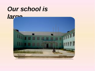 Our school is large.