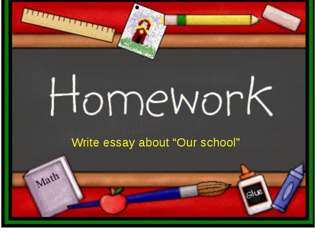 """Write essay about """"Our school"""""""