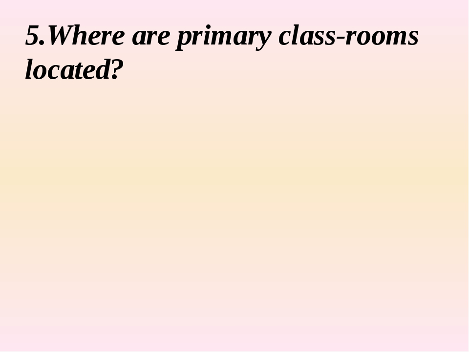 5.Where are primary class-rooms located?
