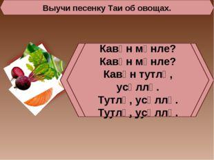 Выучи песенку Таи об овощах. Кишӗр мӗнле? Кишӗр мӗнле? Кишӗр тутлӑ, усӑллӑ. Т