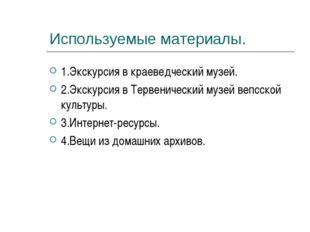 Используемые материалы. 1.Экскурсия в краеведческий музей. 2.Экскурсия в Терв