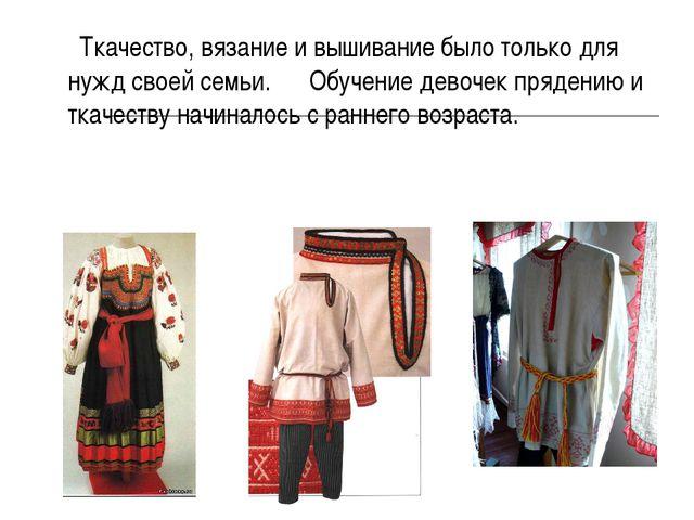 Ткачество, вязание и вышивание было только для нужд своей семьи. Обучение де...