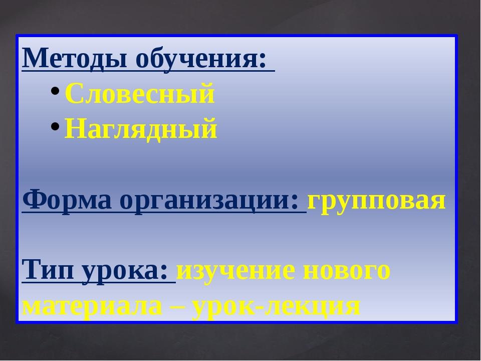 Методы обучения: Словесный Наглядный Форма организации: групповая Тип урока:...