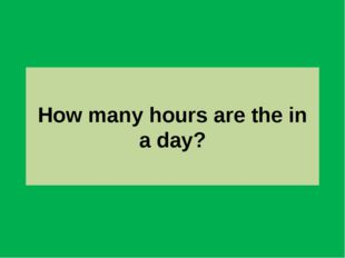 How many hours are the in a day?