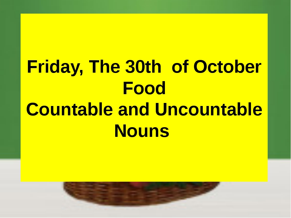 Friday, The 30th of October Food Countable and Uncountable Nouns