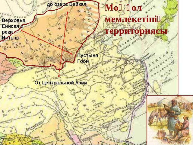 Моңғол мемлекетінің территориясы От Центральной Азии до озера Байкал Верховья...