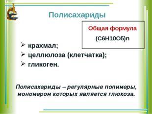 Полисахариды крахмал; целлюлоза (клетчатка); гликоген. Полисахариды – регуля