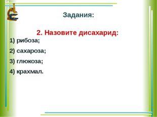 Задания: 2. Назовите дисахарид: 1) рибоза; 2) сахароза; 3) глюкоза; 4) крахмал.