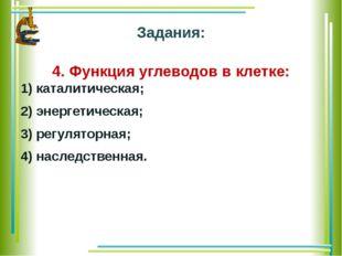 Задания: 4. Функция углеводов в клетке: 1) каталитическая; 2) энергетическая;