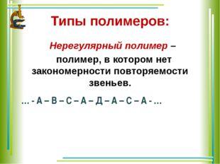 Типы полимеров: Нерегулярный полимер – полимер, в котором нет закономерности