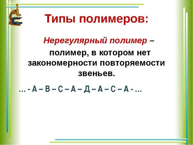Типы полимеров: Нерегулярный полимер – полимер, в котором нет закономерности...