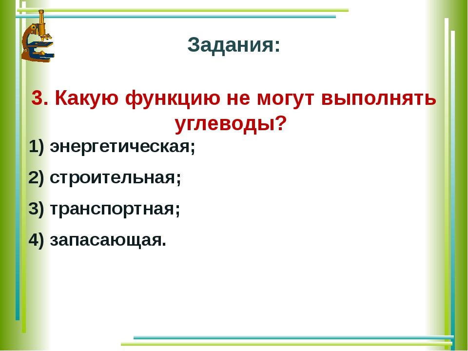 Задания: 3. Какую функцию не могут выполнять углеводы? 1) энергетическая; 2)...