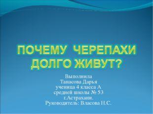 Выполнила Танасова Дарья ученица 4 класса А средней школы № 53 г.Астрахани.