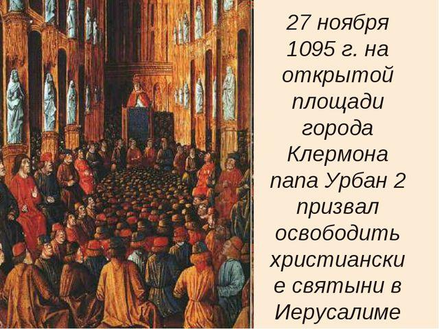27 ноября 1095 г. на открытой площади города Клермона папа Урбан 2 призвал ос...