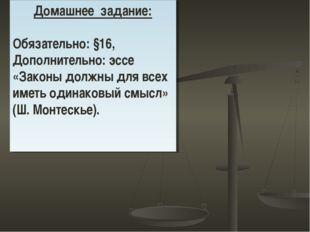 Домашнее задание: Обязательно: §16, Дополнительно: эссе «Законы должны для вс